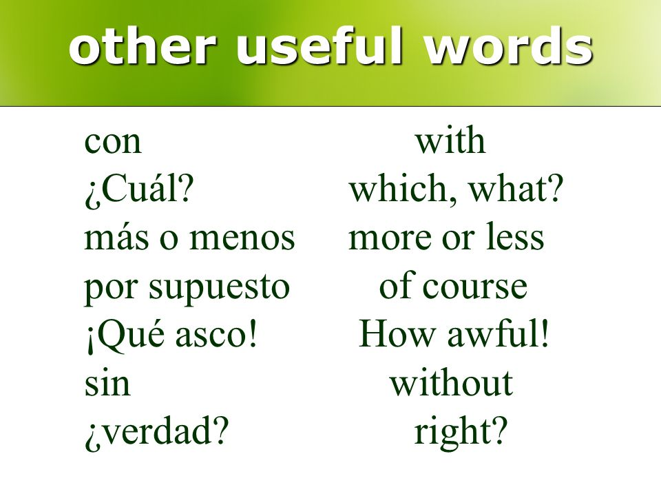 other useful words conwith ¿Cuál?which, what? más o menosmore or less por supuesto of course ¡Qué asco! How awful! sin without ¿verdad?right?