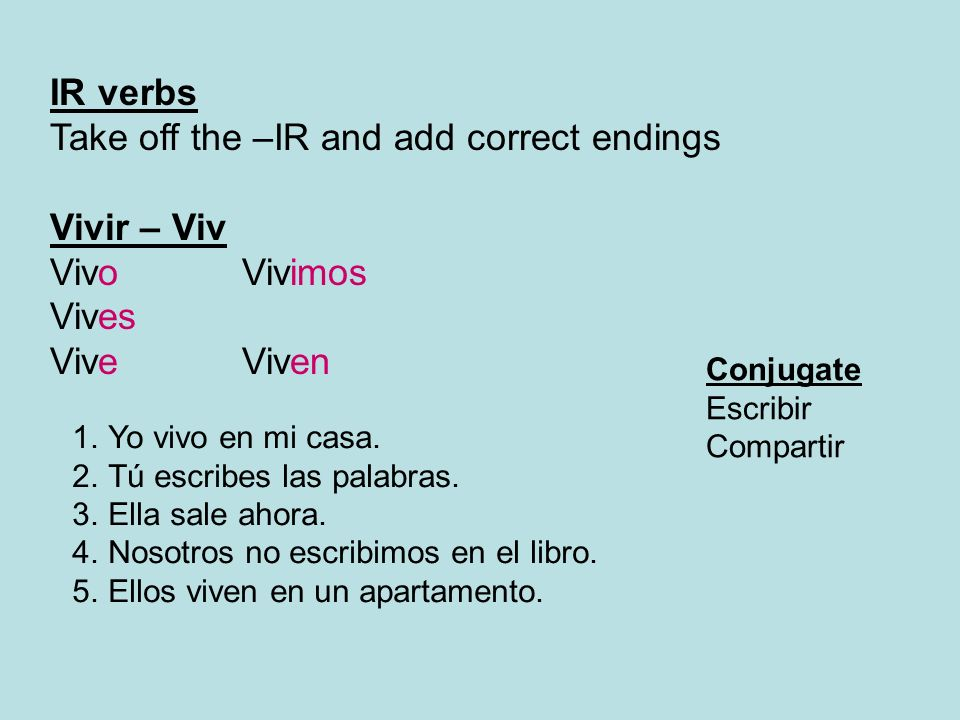 IR verbs Take off the –IR and add correct endings Vivir – Viv VivoVivimos Vives ViveViven Conjugate Escribir Compartir 1.Yo vivo en mi casa. 2.Tú escr