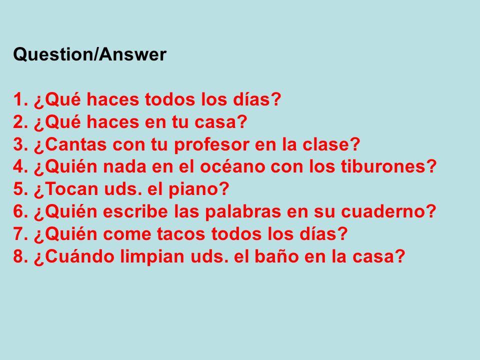 Question/Answer 1. ¿Qué haces todos los días? 2. ¿Qué haces en tu casa? 3. ¿Cantas con tu profesor en la clase? 4. ¿Quién nada en el océano con los ti