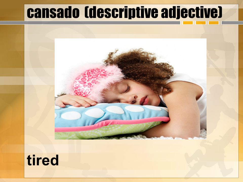 cansado (descriptive adjective) tired