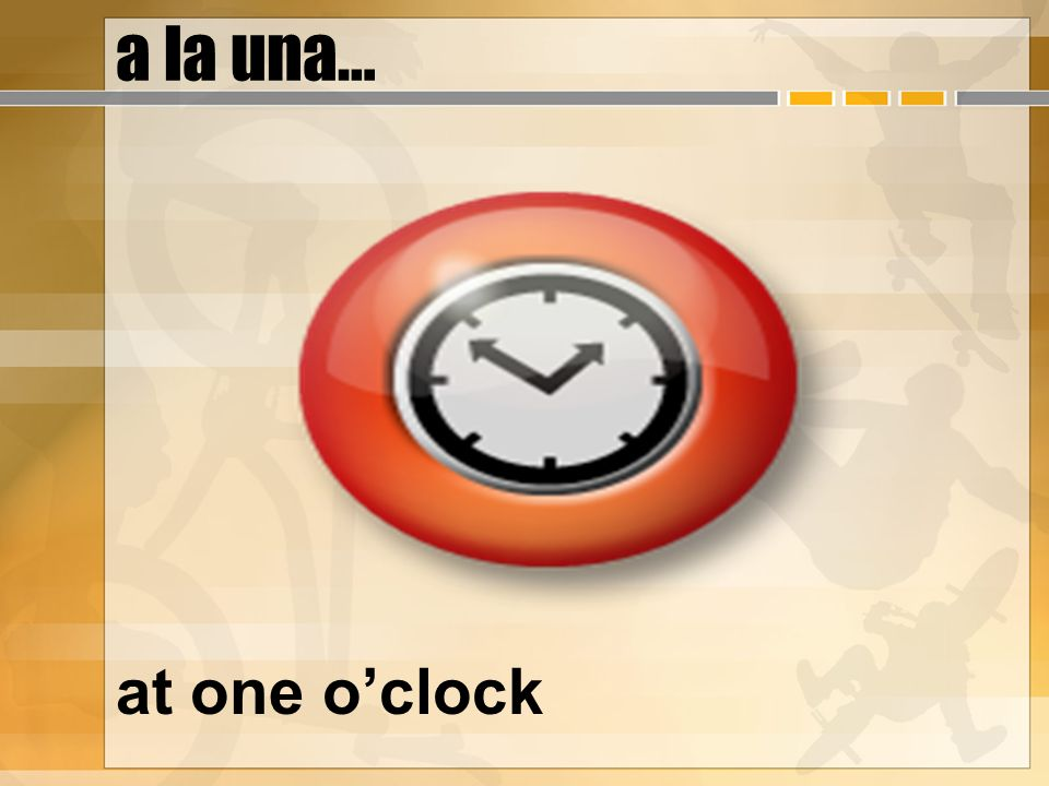 a la una… at one oclock