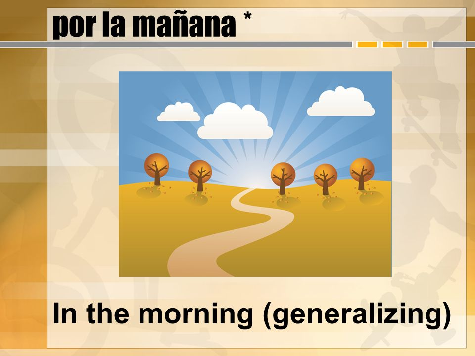por la mañana * In the morning (generalizing)