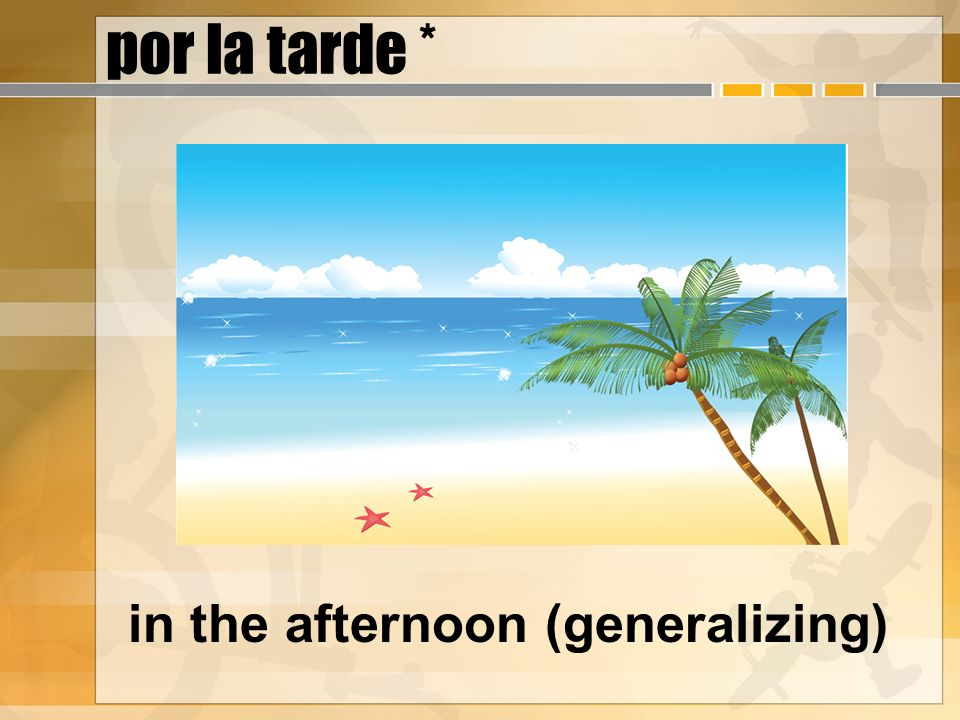 por la tarde * in the afternoon (generalizing)