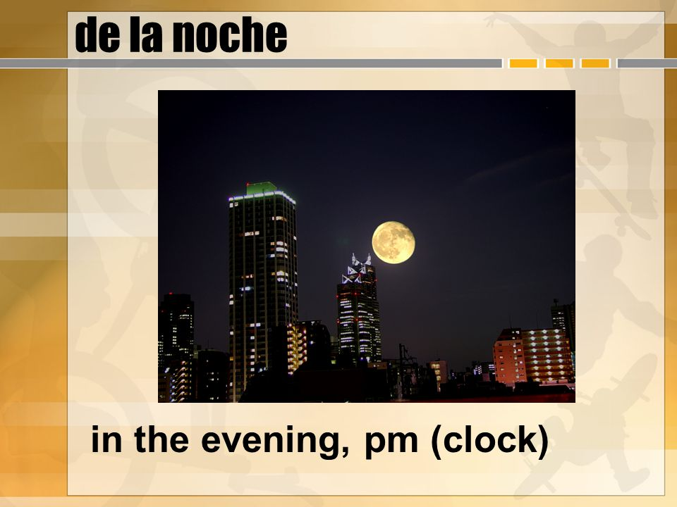 de la noche in the evening, pm (clock)