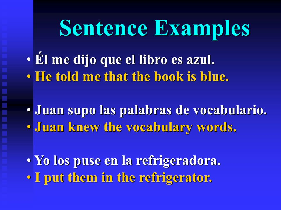 Sentence Examples Él me dijo que el libro es azul. He told me that the book is blue. He told me that the book is blue. Juan supo las palabras de vocab
