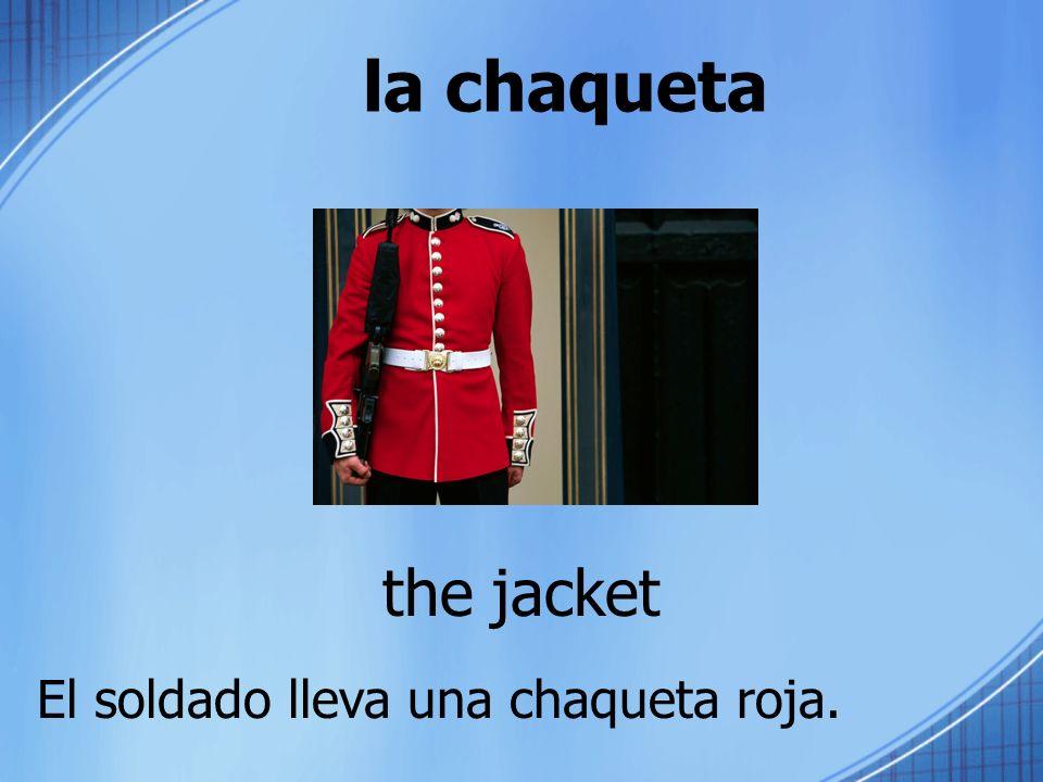 la chaqueta the jacket El soldado lleva una chaqueta roja.