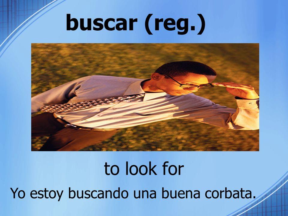 buscar (reg.) to look for Yo estoy buscando una buena corbata.