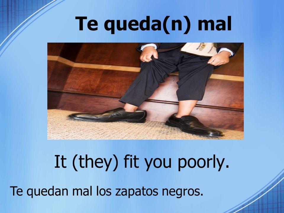 Te queda(n) mal It (they) fit you poorly. Te quedan mal los zapatos negros.