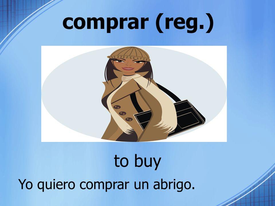 comprar (reg.) to buy Yo quiero comprar un abrigo.