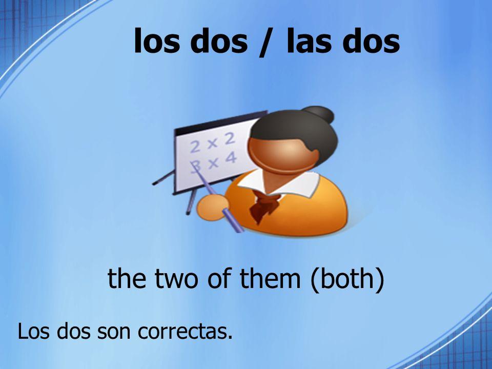 los dos / las dos the two of them (both) Los dos son correctas.