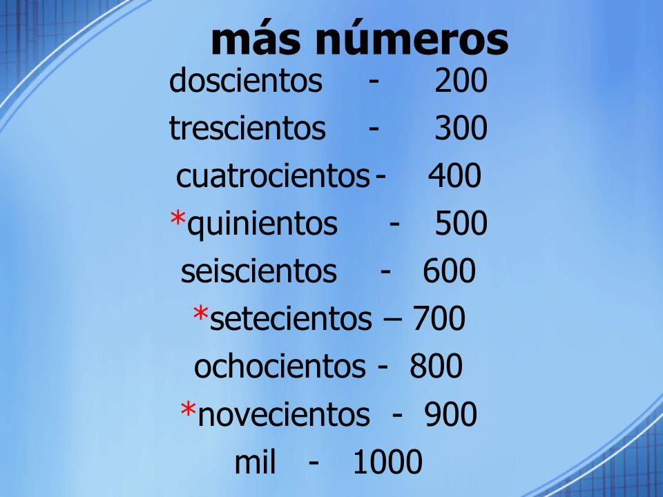 más números doscientos-200 trescientos-300 cuatrocientos- 400 *quinientos -500 seiscientos- 600 *setecientos – 700 ochocientos - 800 *novecientos - 90