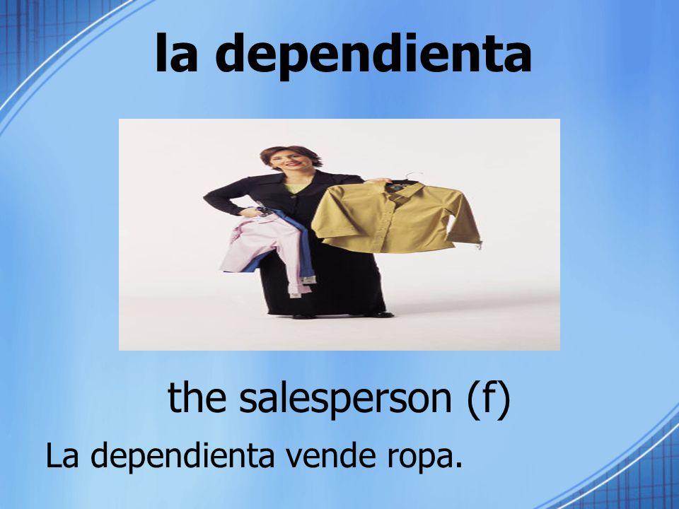 la dependienta the salesperson (f) La dependienta vende ropa.