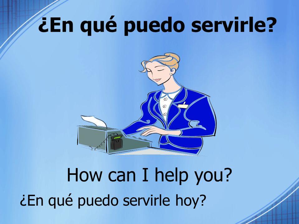 ¿En qué puedo servirle? How can I help you? ¿En qué puedo servirle hoy?