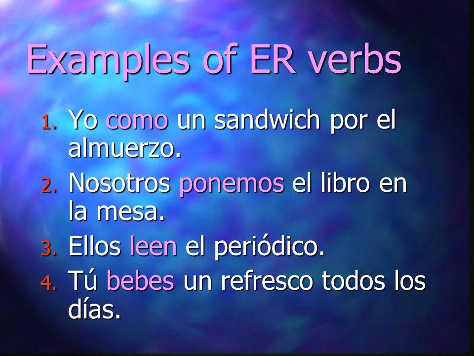 Examples of ER verbs 1. Yo como un sandwich por el almuerzo. 2. Nosotros ponemos el libro en la mesa. 3. Ellos leen el periódico. 4. Tú bebes un refre