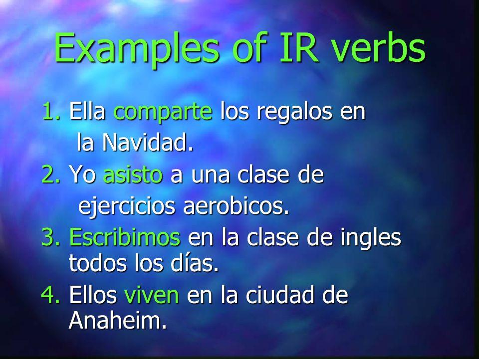 Examples of IR verbs 1. Ella comparte los regalos en la Navidad. la Navidad. 2. Yo asisto a una clase de ejercicios aerobicos. ejercicios aerobicos. 3