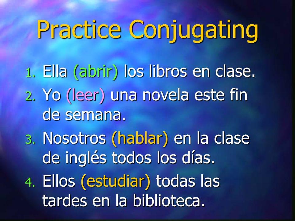 Practice Conjugating 1. Ella (abrir) los libros en clase. 2. Yo (leer) una novela este fin de semana. 3. Nosotros (hablar) en la clase de inglés todos