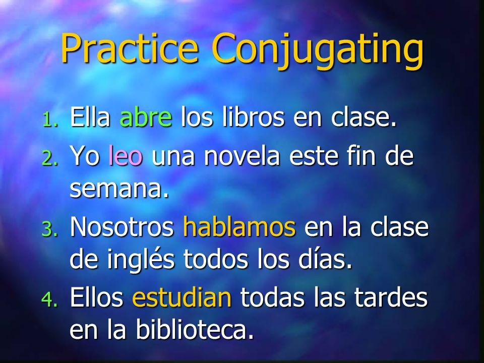 Practice Conjugating 1. Ella abre los libros en clase. 2. Yo leo una novela este fin de semana. 3. Nosotros hablamos en la clase de inglés todos los d