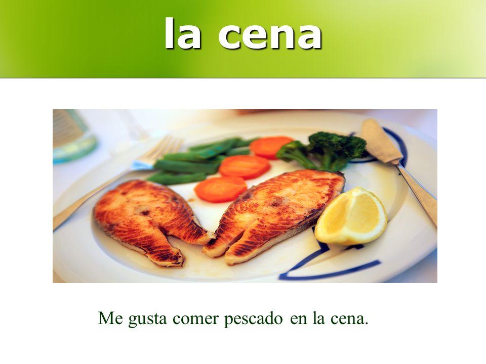 la cena Me gusta comer pescado en la cena.