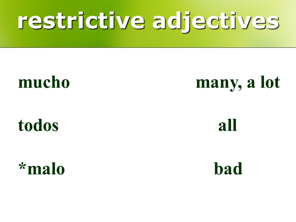 restrictive adjectives muchomany, a lot todos all *malo bad