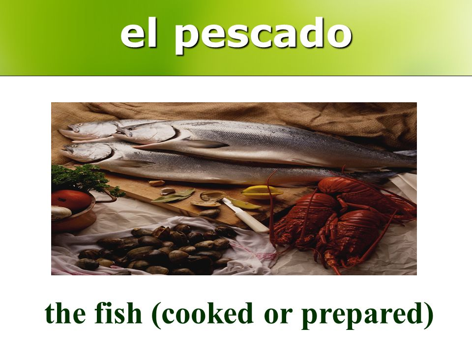 el pescado the fish (cooked or prepared)