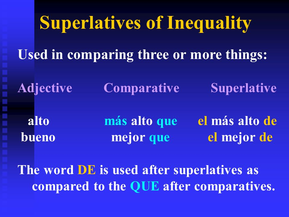 Superlatives of Inequality Used in comparing three or more things: Adjective Comparative Superlative altomás alto que el más alto de bueno mejor que el mejor de The word DE is used after superlatives as compared to the QUE after comparatives.