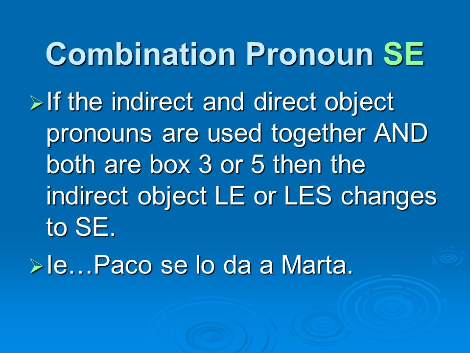 Combination Pronoun SE If the indirect and direct object pronouns are used together AND both are box 3 or 5 then the indirect object LE or LES changes