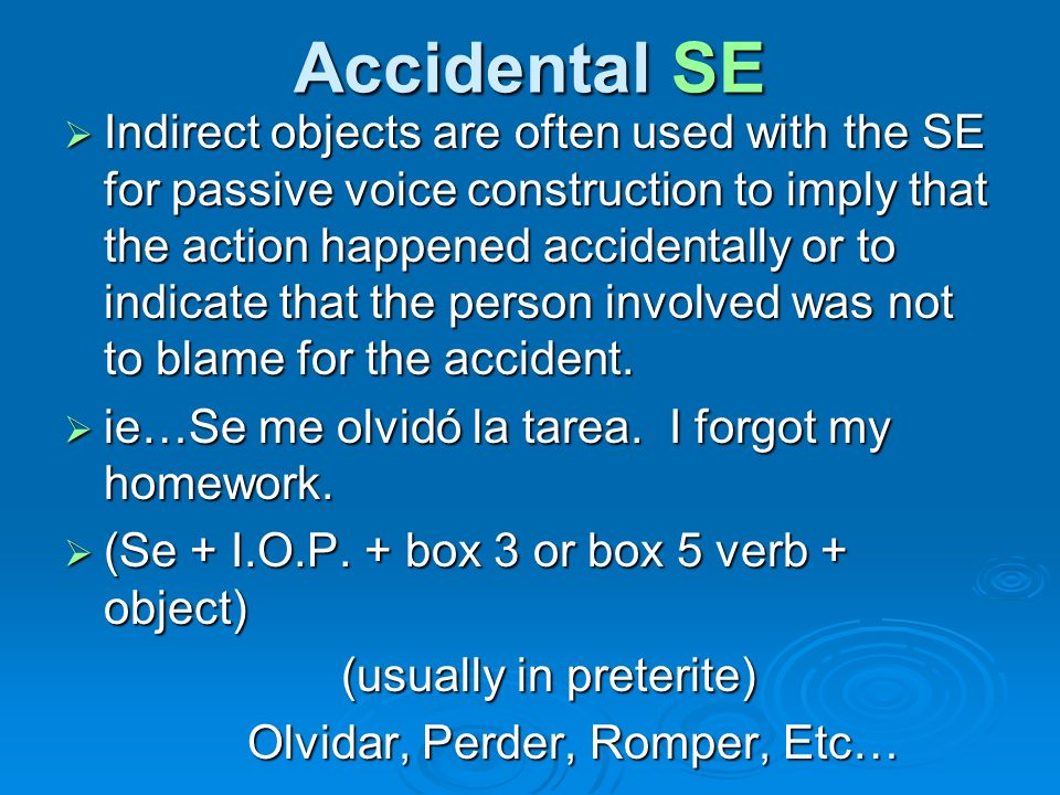 Accidental SE Indirect objects are often used with the SE for passive voice construction to imply that the action happened accidentally or to indicate that the person involved was not to blame for the accident.