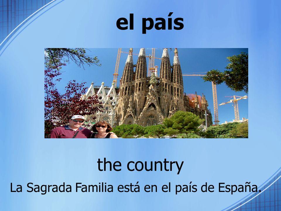 el país the country La Sagrada Familia está en el país de España.