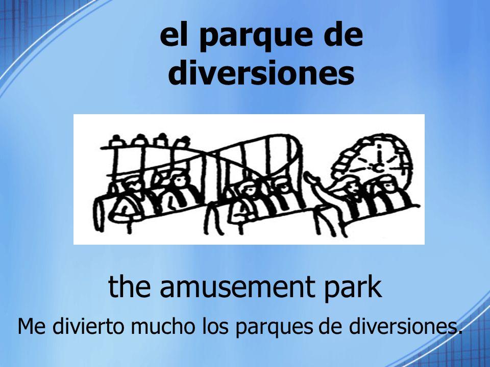 el parque de diversiones the amusement park Me divierto mucho los parques de diversiones.