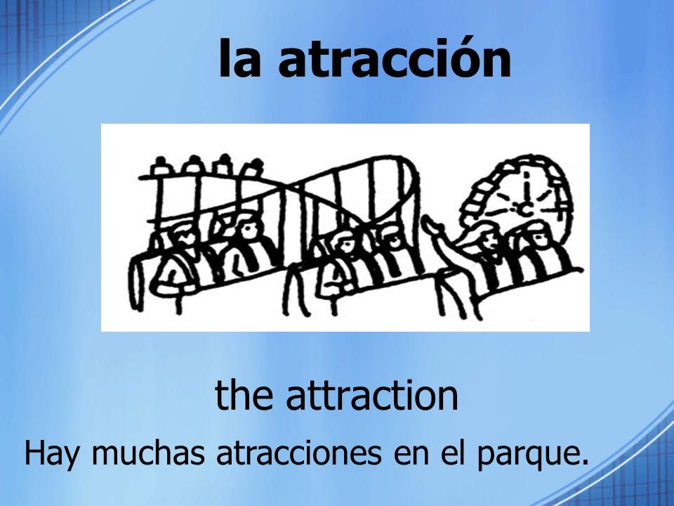 la atracción the attraction Hay muchas atracciones en el parque.