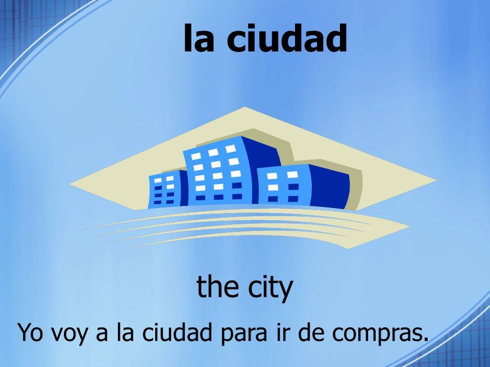 la ciudad the city Yo voy a la ciudad para ir de compras.