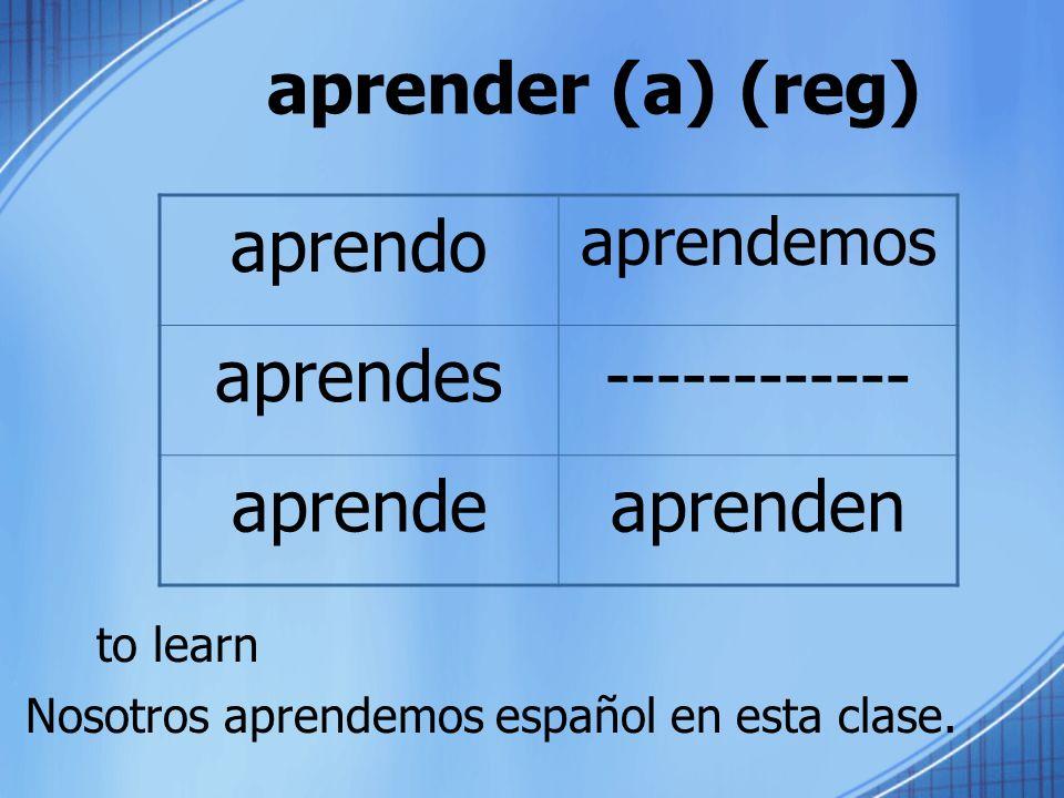 aprender (a) (reg) to learn aprendo aprendemos aprendes------------ aprendeaprenden Nosotros aprendemos español en esta clase.