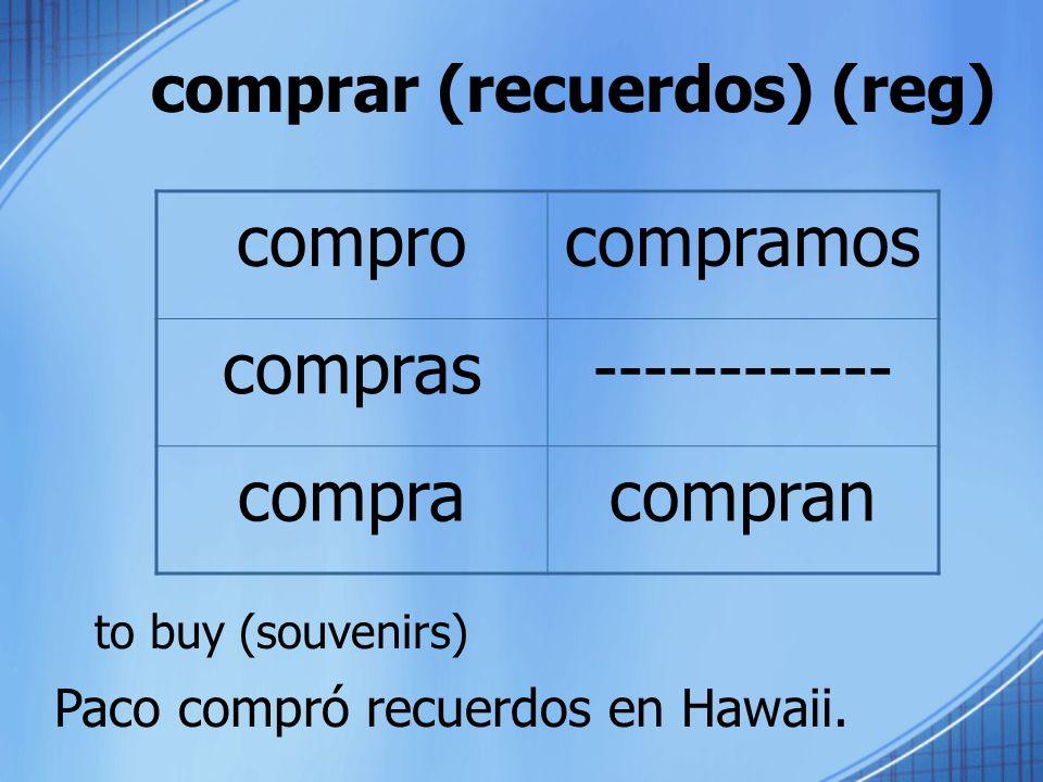 comprar (recuerdos) (reg) to buy (souvenirs) comprocompramos compras------------ compracompran Paco compró recuerdos en Hawaii.