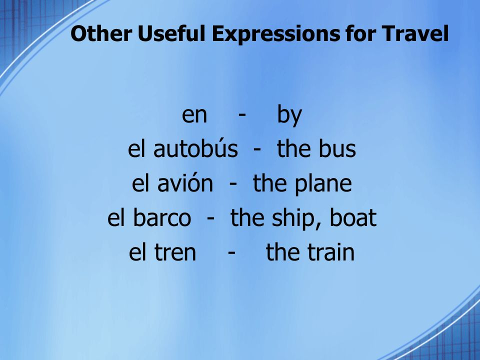 Other Useful Expressions for Travel en - by el autobús - the bus el avión - the plane el barco - the ship, boat el tren - the train