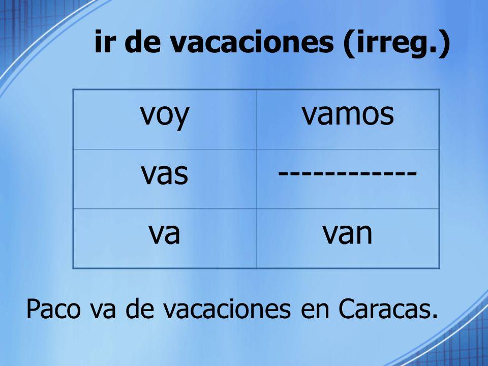 ir de vacaciones (irreg.) Paco va de vacaciones en Caracas. voyvamos vas------------ vavan