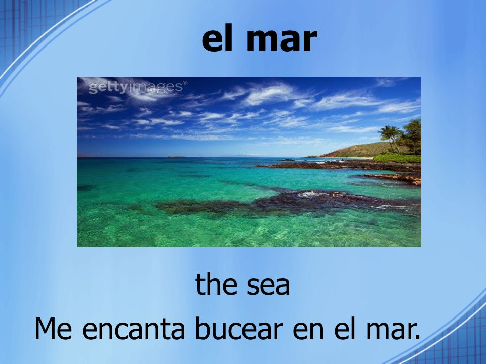el mar the sea Me encanta bucear en el mar.