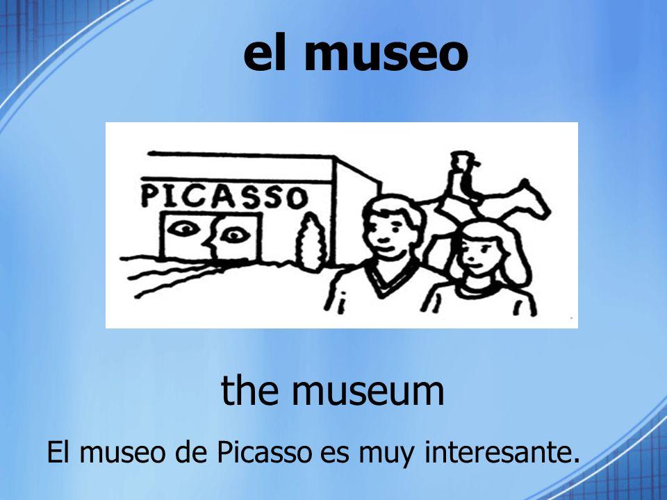 el museo the museum El museo de Picasso es muy interesante.