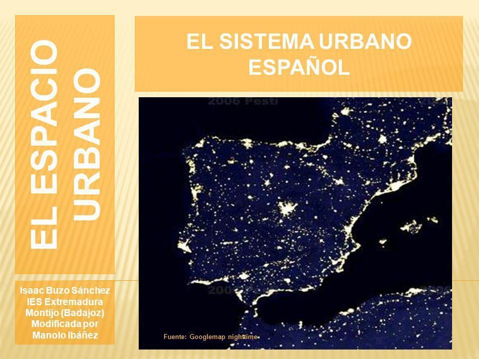 EL ESPACIO URBANO Isaac Buzo Sánchez IES Extremadura Montijo (Badajoz) Modificada por Manolo Ibáñez EL SISTEMA URBANO ESPAÑOL Fuente: Googlemap nightt