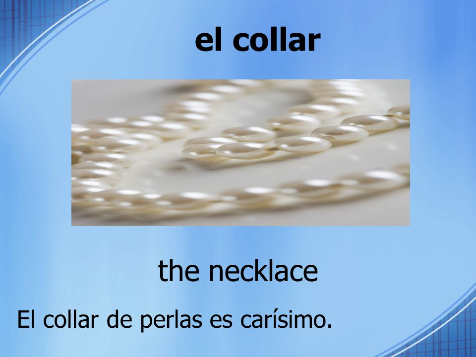 el collar the necklace El collar de perlas es carísimo.