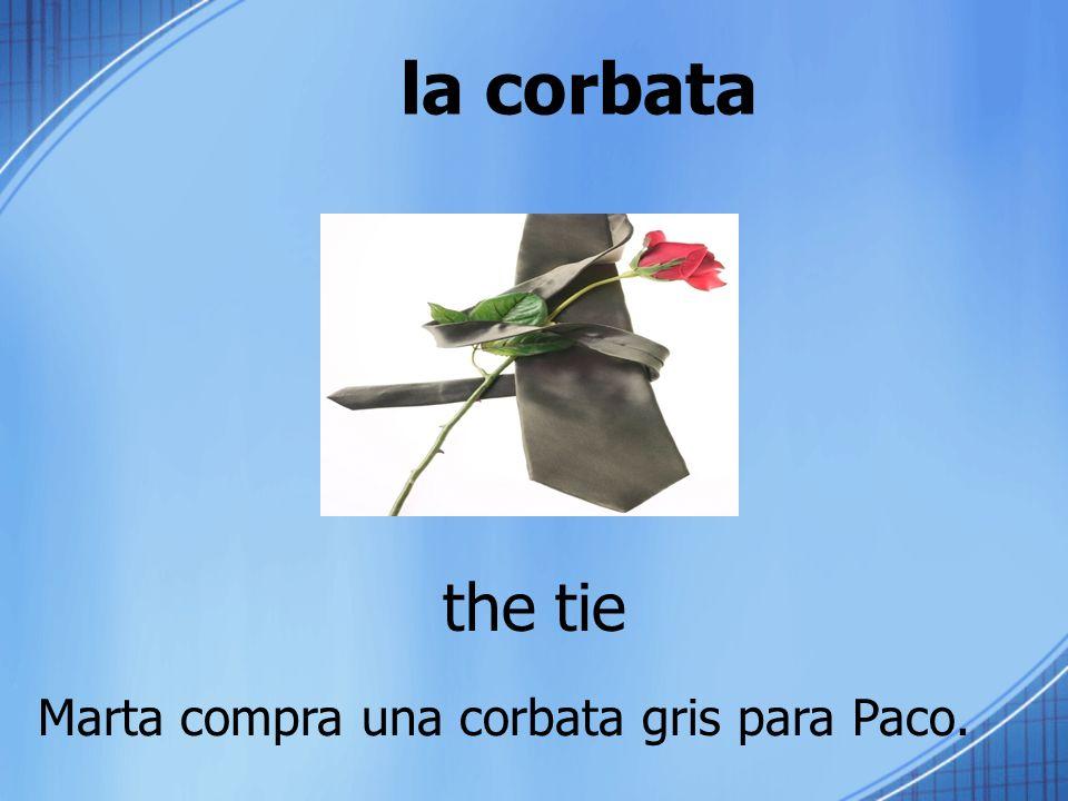 la corbata the tie Marta compra una corbata gris para Paco.