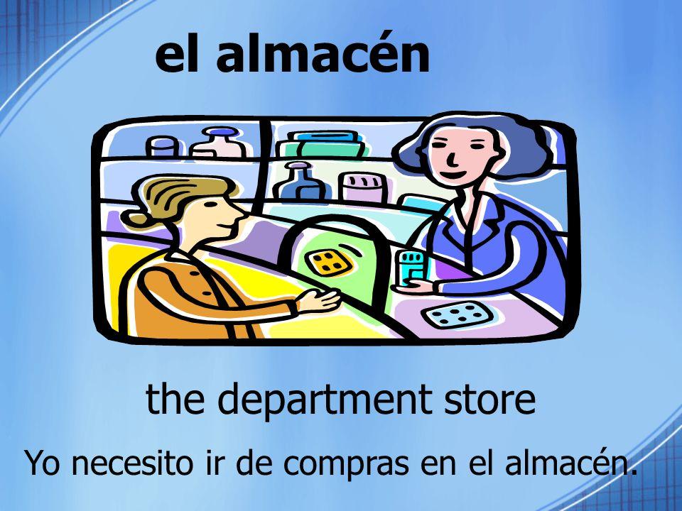 el almacén the department store Yo necesito ir de compras en el almacén.