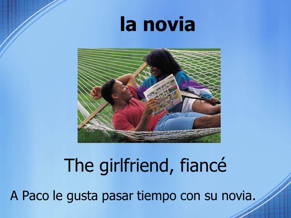la novia The girlfriend, fiancé A Paco le gusta pasar tiempo con su novia.