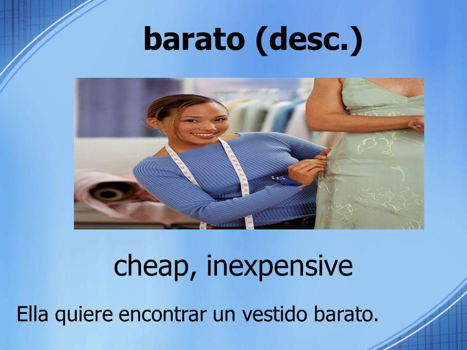 barato (desc.) cheap, inexpensive Ella quiere encontrar un vestido barato.