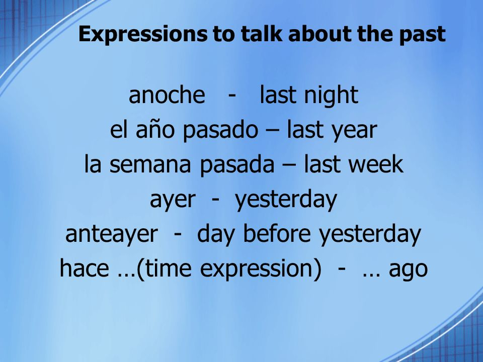 Expressions to talk about the past anoche - last night el año pasado – last year la semana pasada – last week ayer - yesterday anteayer - day before y