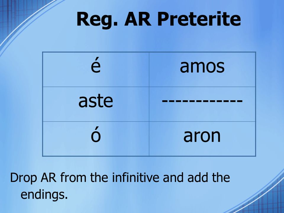 Reg. AR Preterite Drop AR from the infinitive and add the endings. éamos aste------------ óaron