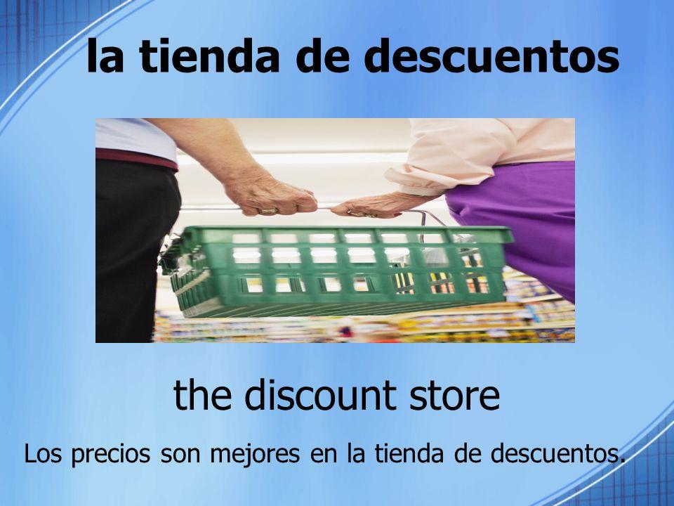 la tienda de descuentos the discount store Los precios son mejores en la tienda de descuentos.