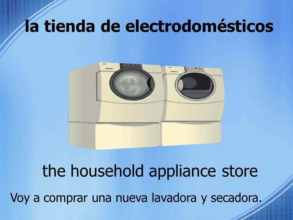 la tienda de electrodomésticos the household appliance store Voy a comprar una nueva lavadora y secadora.