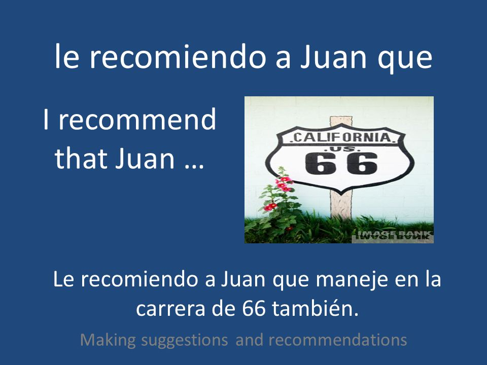 le recomiendo a Juan que Making suggestions and recommendations I recommend that Juan … Le recomiendo a Juan que maneje en la carrera de 66 también.