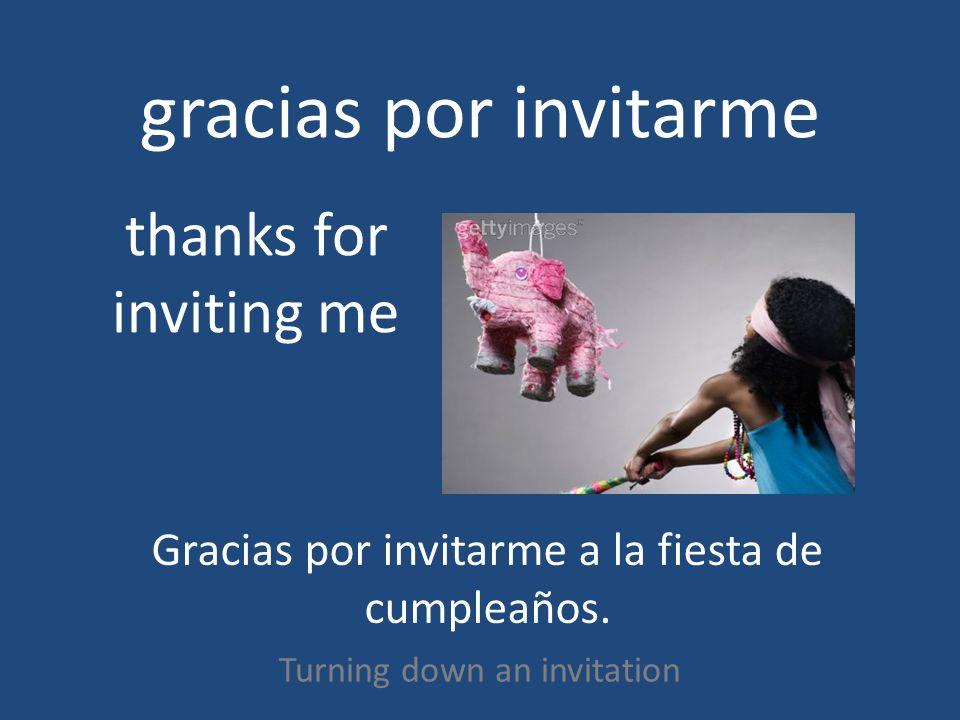 gracias por invitarme Turning down an invitation thanks for inviting me Gracias por invitarme a la fiesta de cumpleaños.