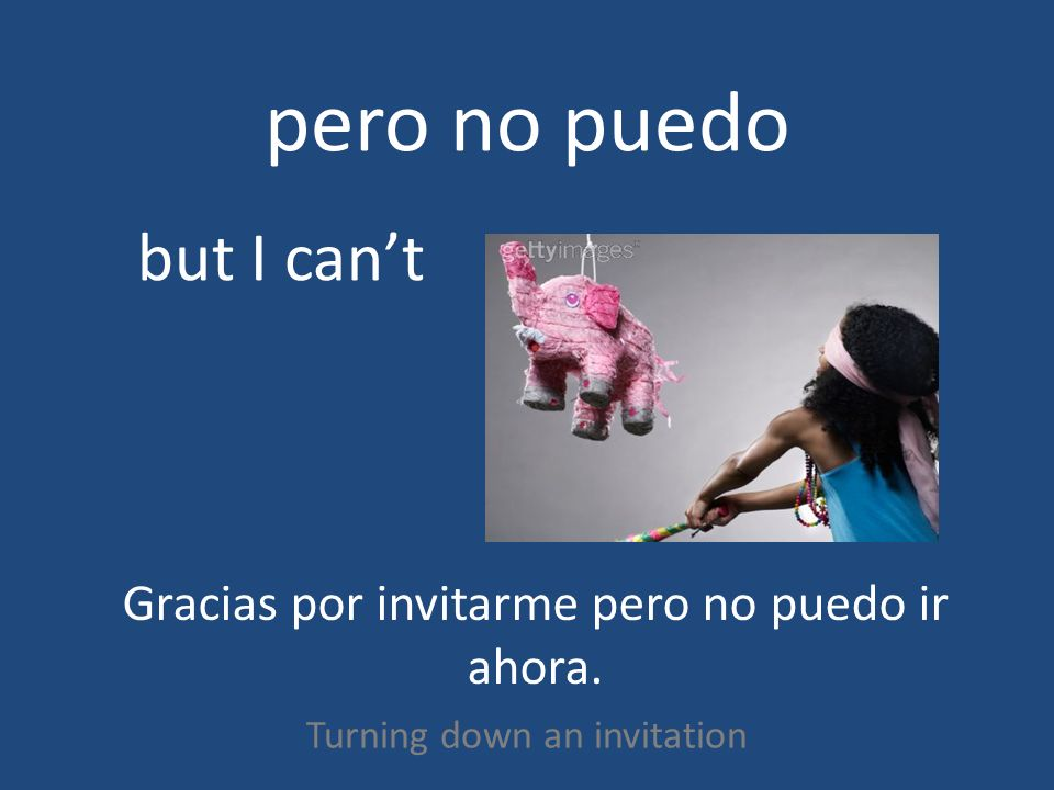 pero no puedo Turning down an invitation but I cant Gracias por invitarme pero no puedo ir ahora.